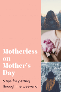 Motherless and mission mom can be challenging on Mother's Day. 6 tips for getting through the day.