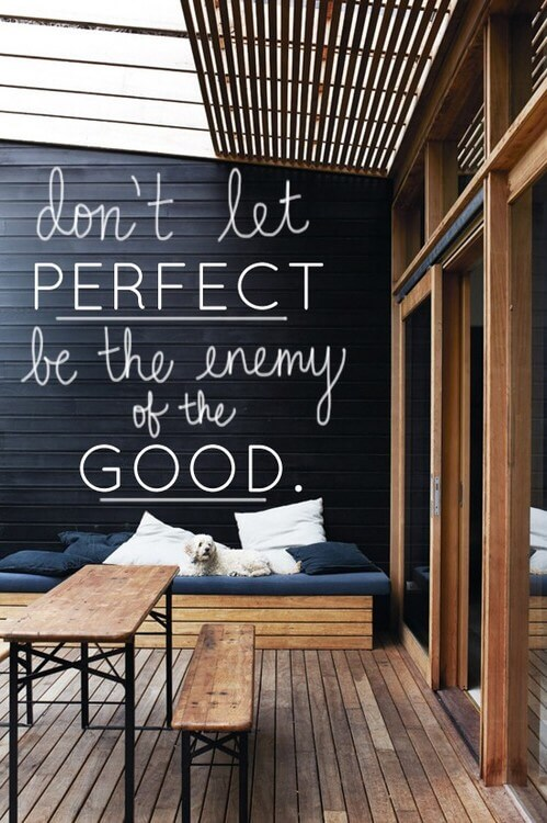 Don't let perfect be the enemy of the good.